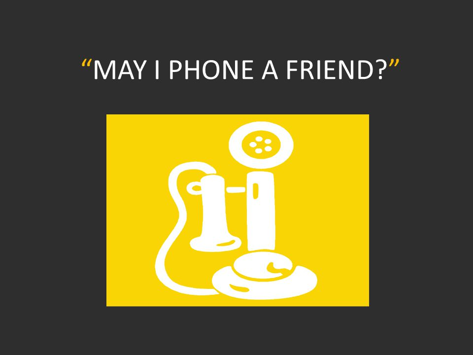 MAY I PHONE A FRIEND?