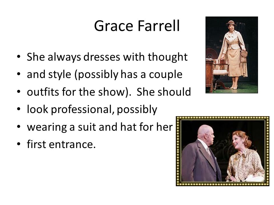 Grace Farrell She always dresses with thought and style (possibly has a couple outfits for the show). She should look professional, possibly wearing a