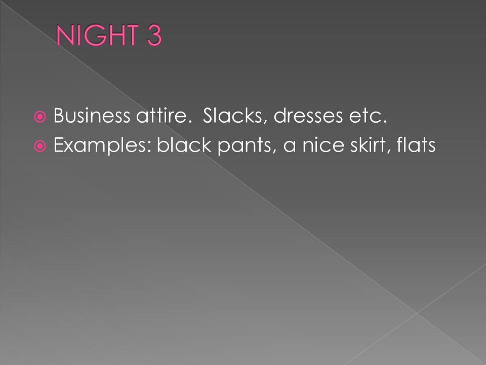 Business attire. Slacks, dresses etc. Examples: black pants, a nice skirt, flats