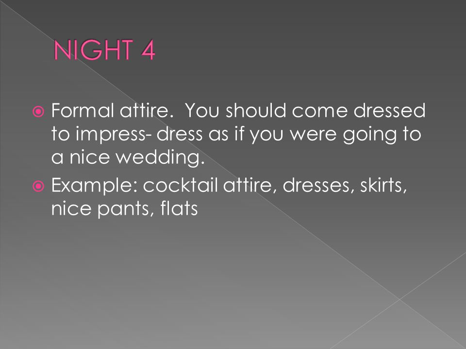 Formal attire.You should come dressed to impress- dress as if you were going to a nice wedding.