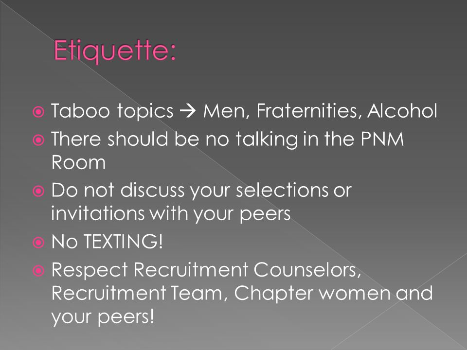 Taboo topics Men, Fraternities, Alcohol There should be no talking in the PNM Room Do not discuss your selections or invitations with your peers No TEXTING.