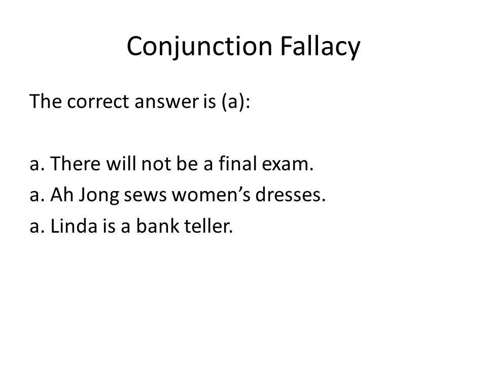 Conjunction Fallacy The correct answer is (a): a. There will not be a final exam. a. Ah Jong sews womens dresses. a. Linda is a bank teller.