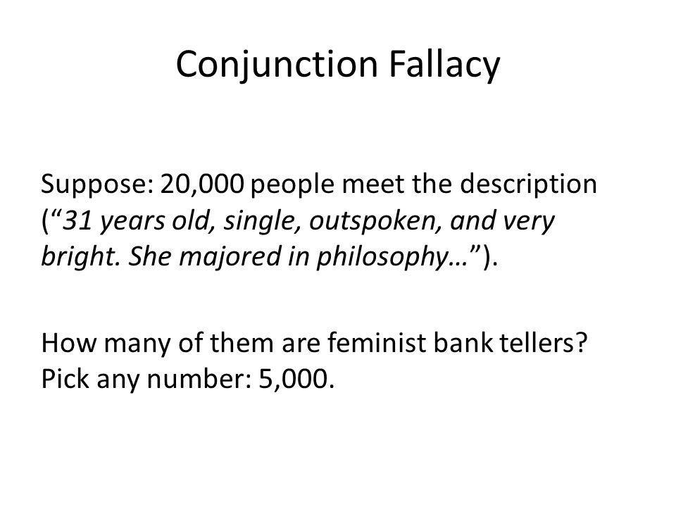 Conjunction Fallacy Suppose: 20,000 people meet the description (31 years old, single, outspoken, and very bright. She majored in philosophy…). How ma