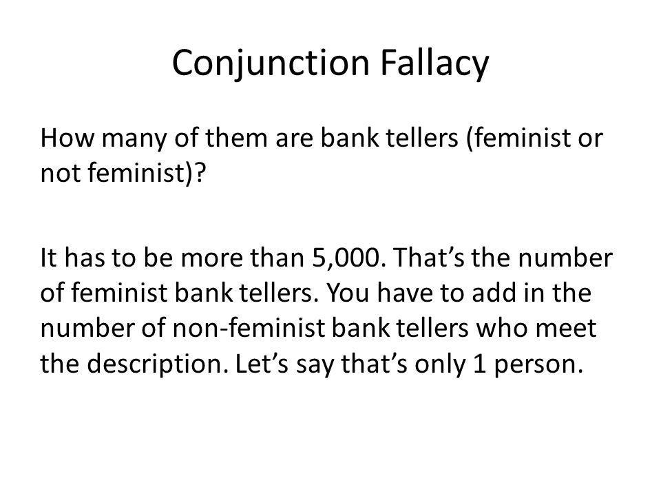 Conjunction Fallacy How many of them are bank tellers (feminist or not feminist)? It has to be more than 5,000. Thats the number of feminist bank tell