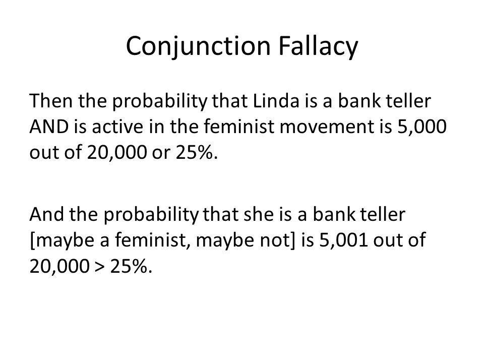 Conjunction Fallacy Then the probability that Linda is a bank teller AND is active in the feminist movement is 5,000 out of 20,000 or 25%. And the pro