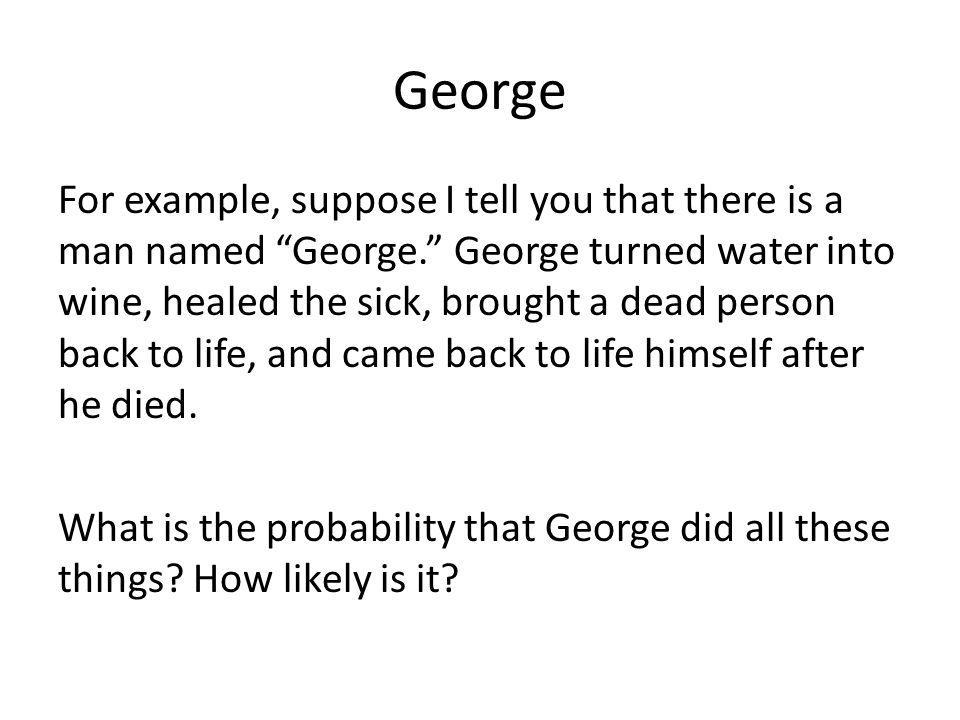 George For example, suppose I tell you that there is a man named George. George turned water into wine, healed the sick, brought a dead person back to