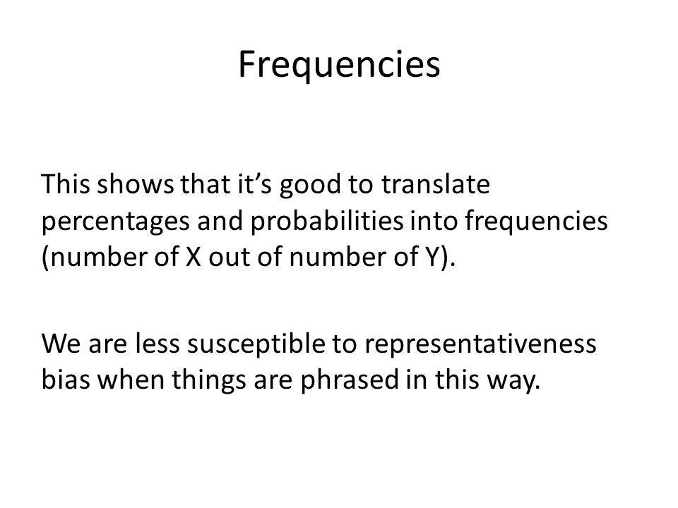 Frequencies This shows that its good to translate percentages and probabilities into frequencies (number of X out of number of Y). We are less suscept