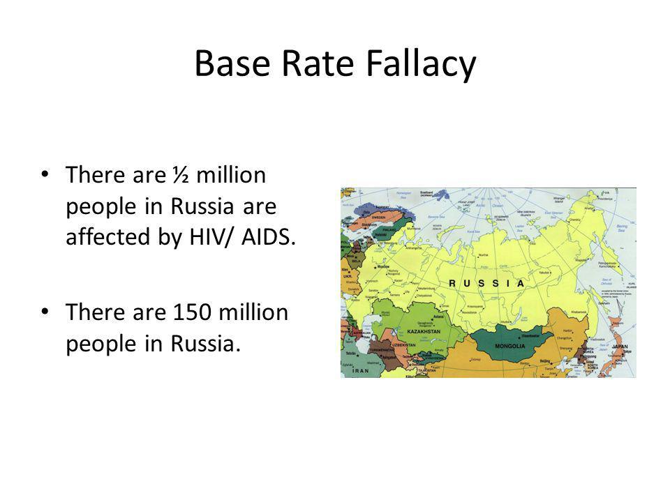 Base Rate Fallacy There are ½ million people in Russia are affected by HIV/ AIDS. There are 150 million people in Russia.