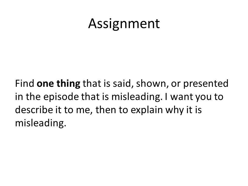 Assignment Find one thing that is said, shown, or presented in the episode that is misleading. I want you to describe it to me, then to explain why it