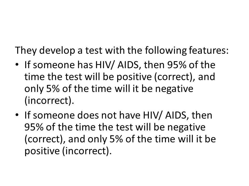 They develop a test with the following features: If someone has HIV/ AIDS, then 95% of the time the test will be positive (correct), and only 5% of th