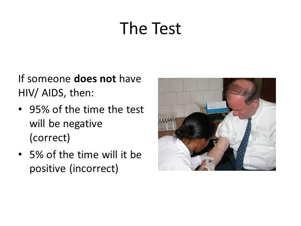 The Test If someone does not have HIV/ AIDS, then: 95% of the time the test will be negative (correct) 5% of the time will it be positive (incorrect)