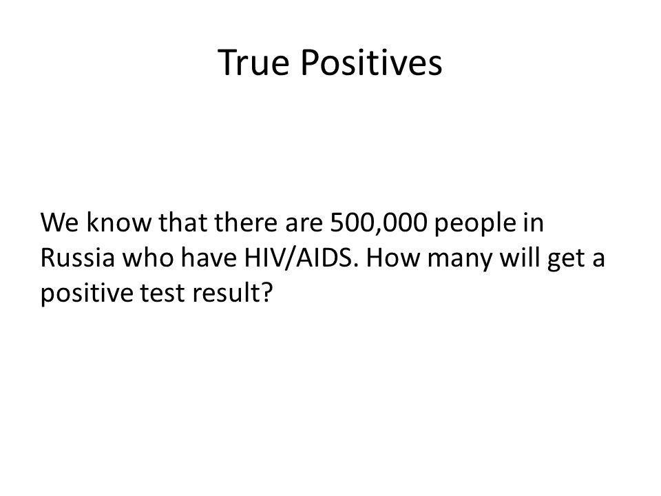 True Positives We know that there are 500,000 people in Russia who have HIV/AIDS. How many will get a positive test result?