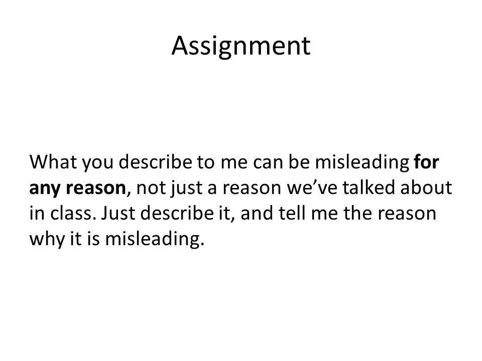 Assignment What you describe to me can be misleading for any reason, not just a reason weve talked about in class. Just describe it, and tell me the r