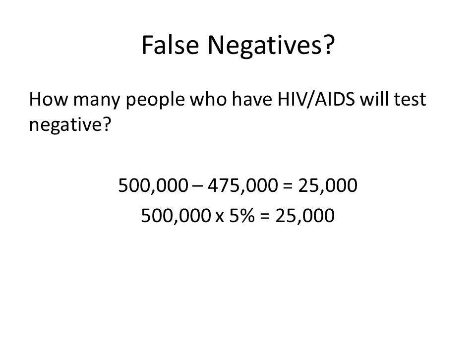 False Negatives? How many people who have HIV/AIDS will test negative? 500,000 – 475,000 = 25,000 500,000 x 5% = 25,000