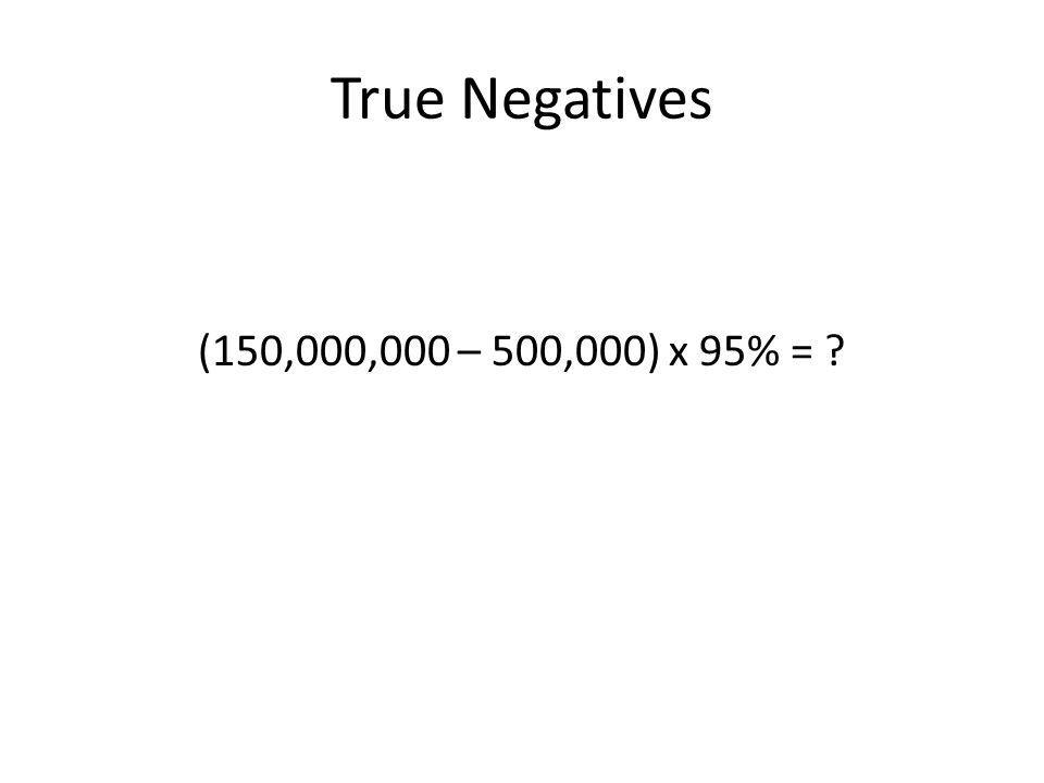 True Negatives (150,000,000 – 500,000) x 95% = ?