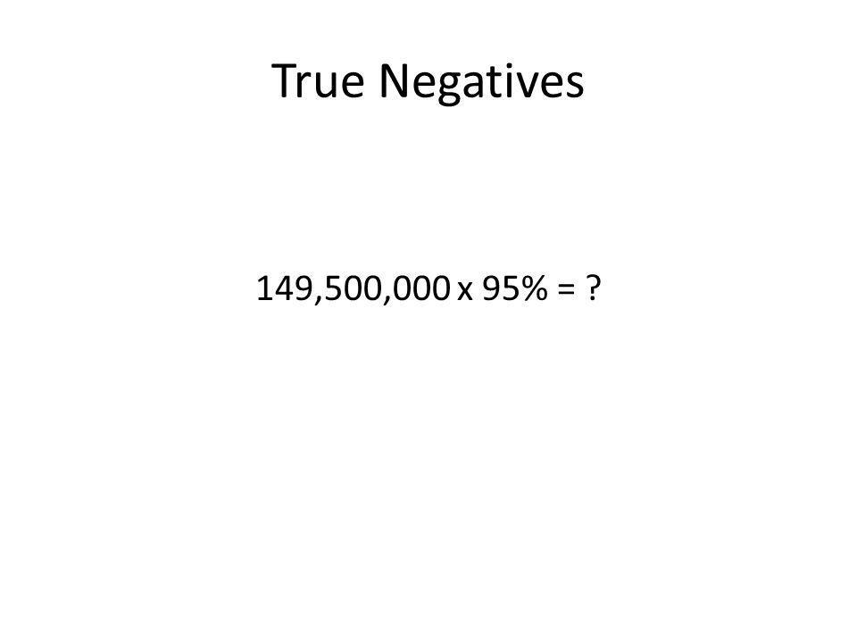 True Negatives 149,500,000 x 95% = ?