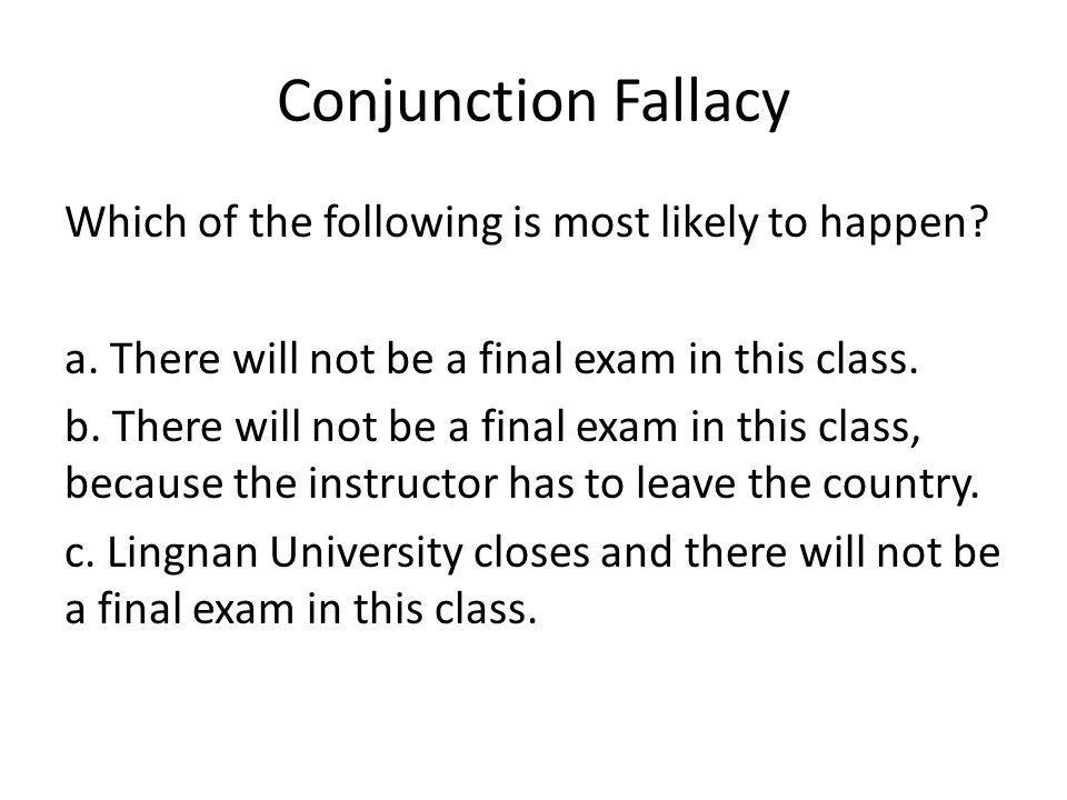 Conjunction Fallacy Which of the following is most likely to happen? a. There will not be a final exam in this class. b. There will not be a final exa