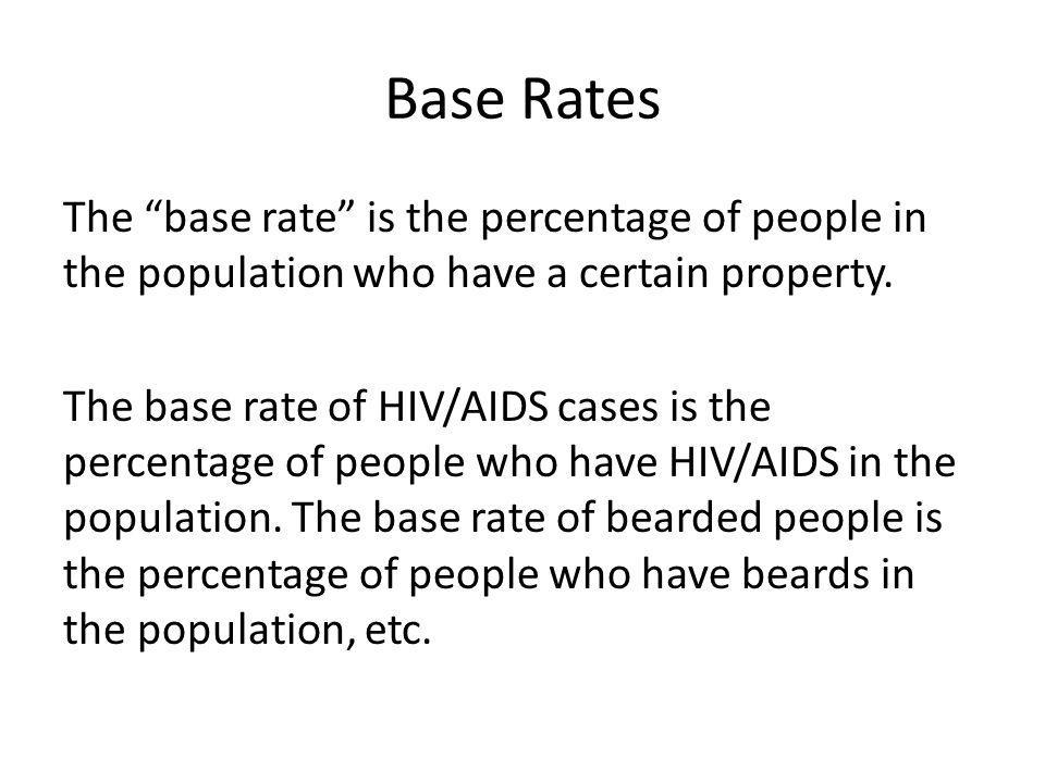Base Rates The base rate is the percentage of people in the population who have a certain property. The base rate of HIV/AIDS cases is the percentage