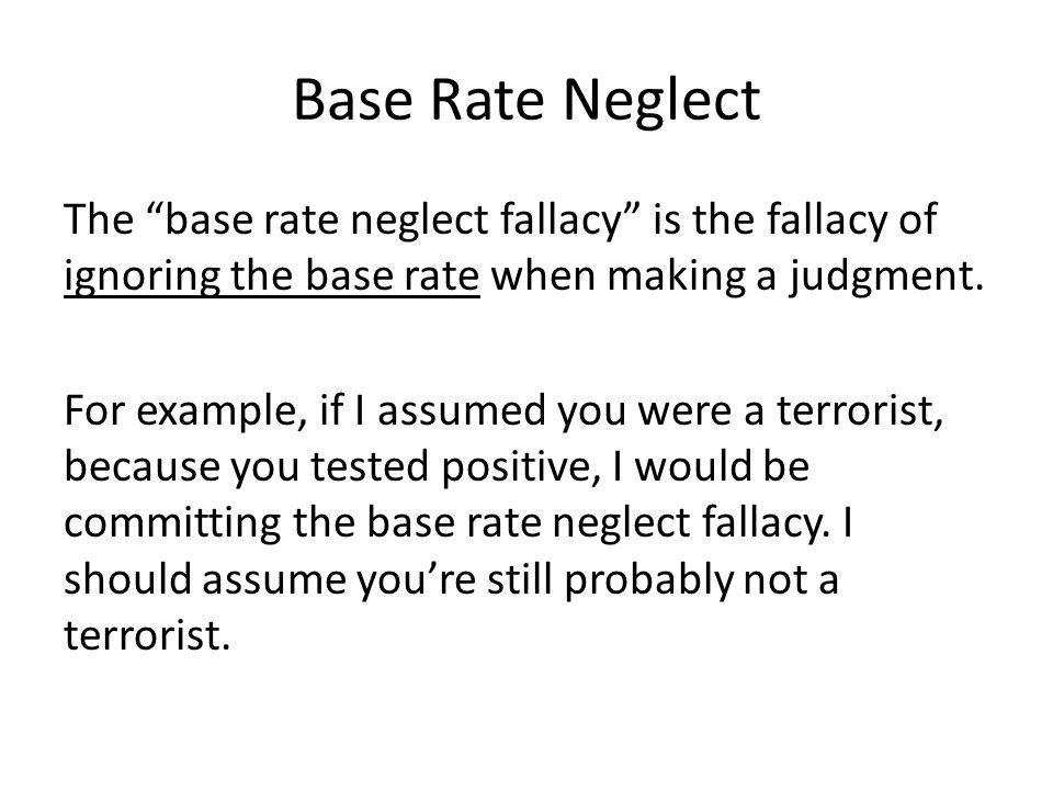 Base Rate Neglect The base rate neglect fallacy is the fallacy of ignoring the base rate when making a judgment. For example, if I assumed you were a