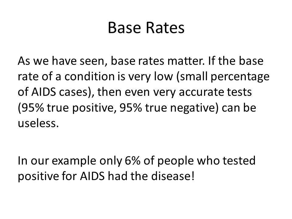 Base Rates As we have seen, base rates matter. If the base rate of a condition is very low (small percentage of AIDS cases), then even very accurate t