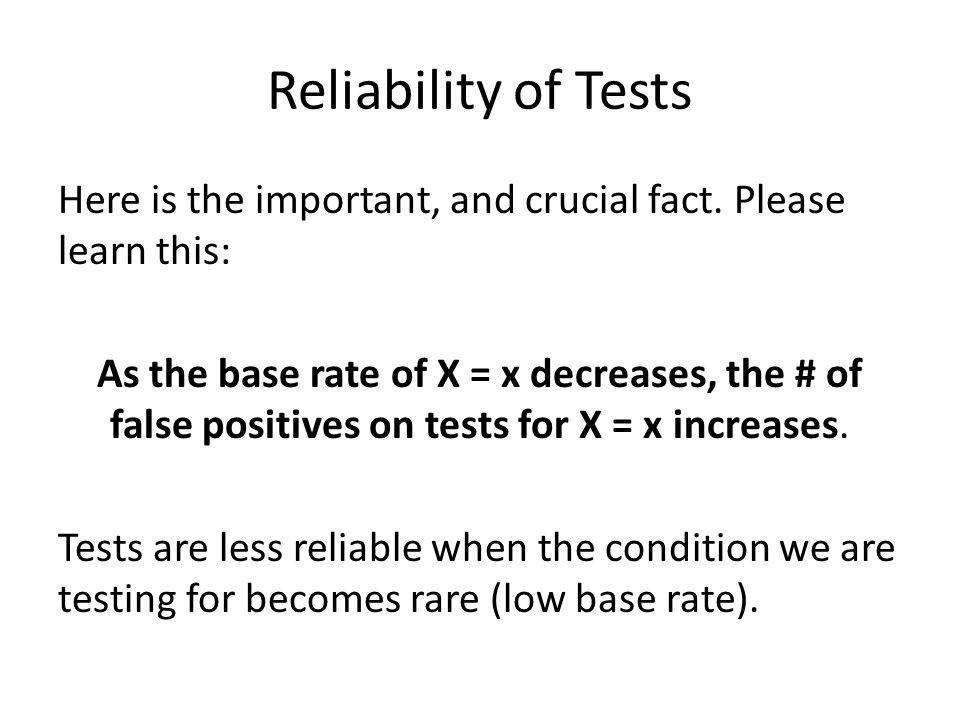 Reliability of Tests Here is the important, and crucial fact. Please learn this: As the base rate of X = x decreases, the # of false positives on test