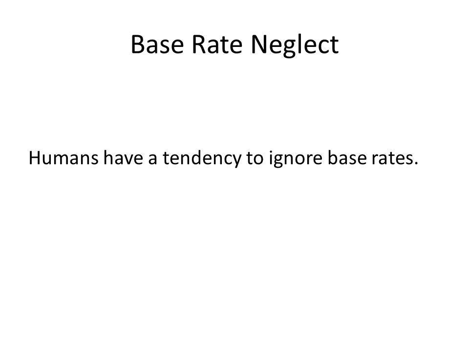 Base Rate Neglect Humans have a tendency to ignore base rates.