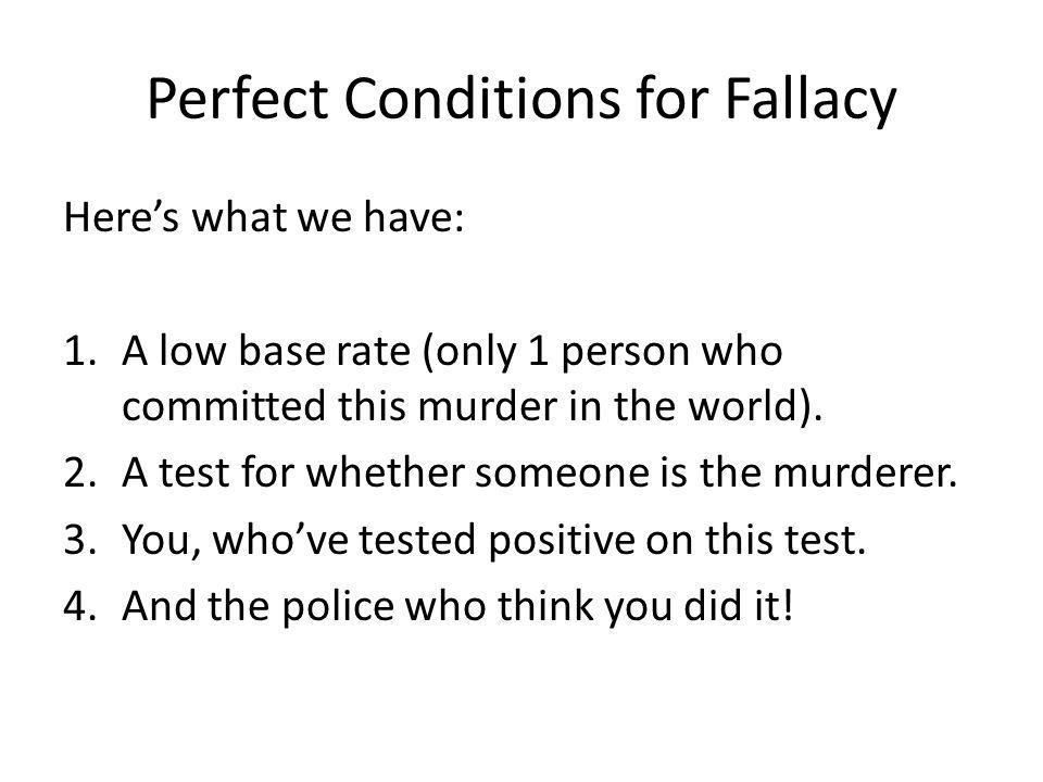 Perfect Conditions for Fallacy Heres what we have: 1.A low base rate (only 1 person who committed this murder in the world). 2.A test for whether some