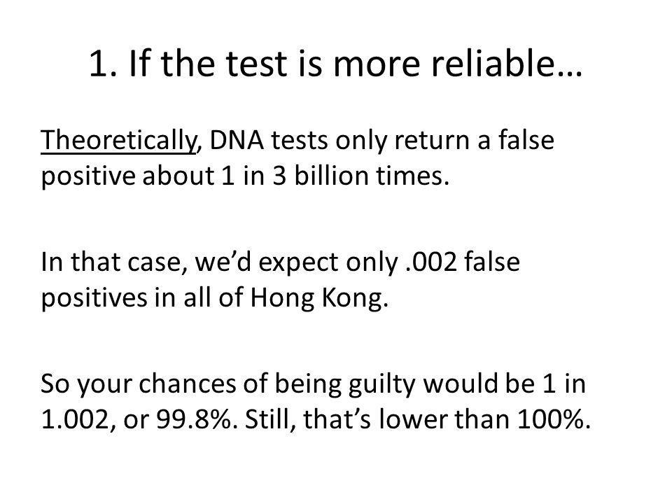 1. If the test is more reliable… Theoretically, DNA tests only return a false positive about 1 in 3 billion times. In that case, wed expect only.002 f