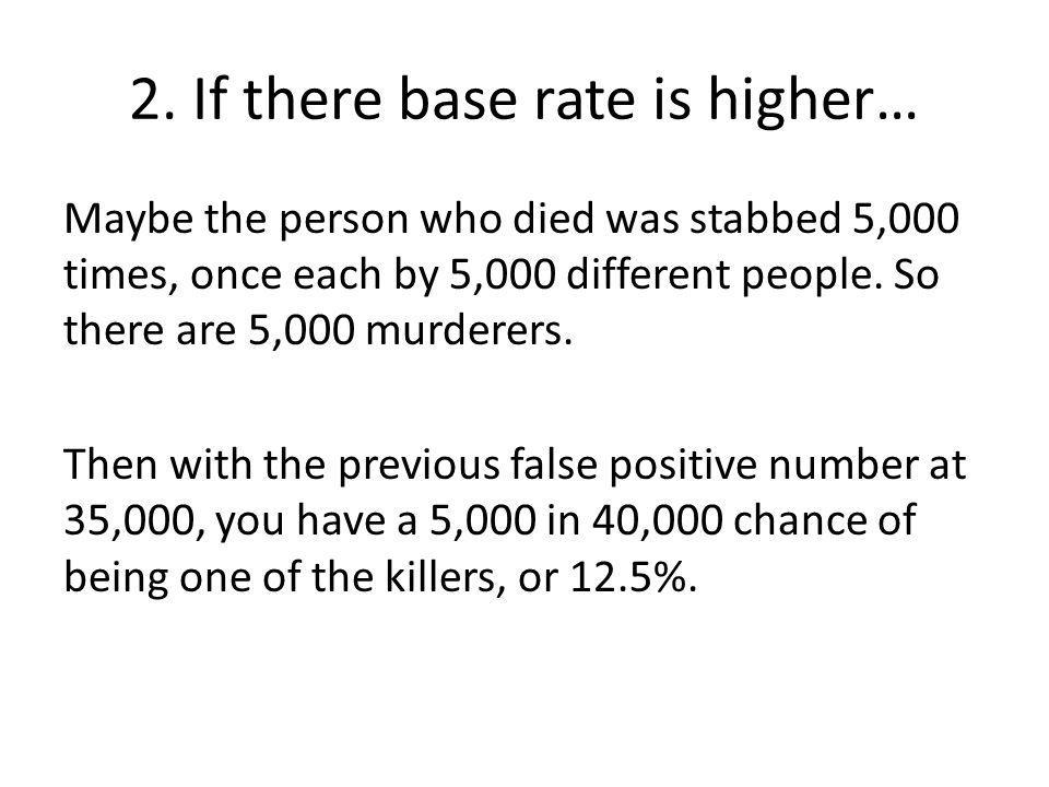 2. If there base rate is higher… Maybe the person who died was stabbed 5,000 times, once each by 5,000 different people. So there are 5,000 murderers.
