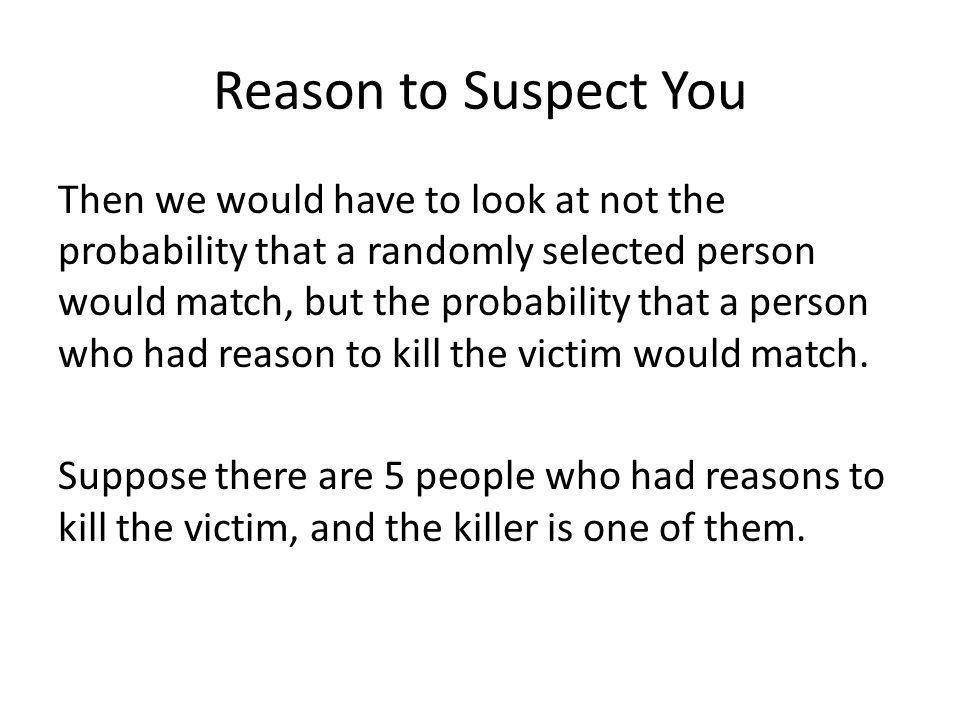 Reason to Suspect You Then we would have to look at not the probability that a randomly selected person would match, but the probability that a person