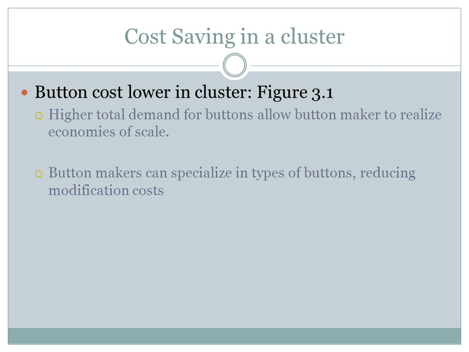 Cost Saving in a cluster Button cost lower in cluster: Figure 3.1 Higher total demand for buttons allow button maker to realize economies of scale. Bu