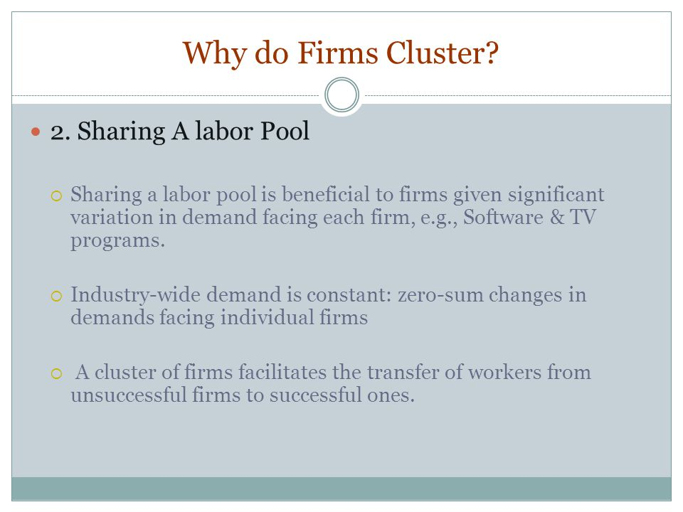 Why do Firms Cluster? 2. Sharing A labor Pool Sharing a labor pool is beneficial to firms given significant variation in demand facing each firm, e.g.
