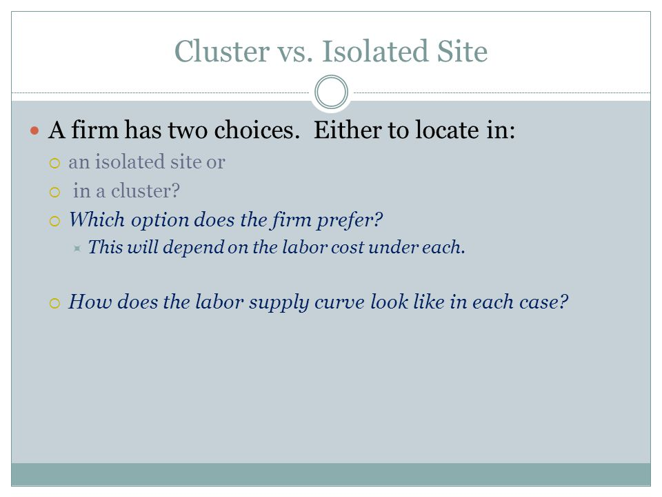 Cluster vs. Isolated Site A firm has two choices. Either to locate in: an isolated site or in a cluster? Which option does the firm prefer? This will