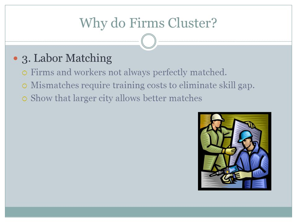 Why do Firms Cluster? 3. Labor Matching Firms and workers not always perfectly matched. Mismatches require training costs to eliminate skill gap. Show