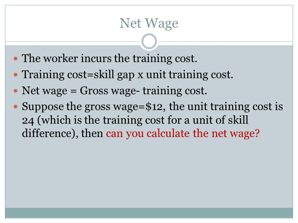 Net Wage The worker incurs the training cost. Training cost=skill gap x unit training cost. Net wage = Gross wage- training cost. Suppose the gross wa
