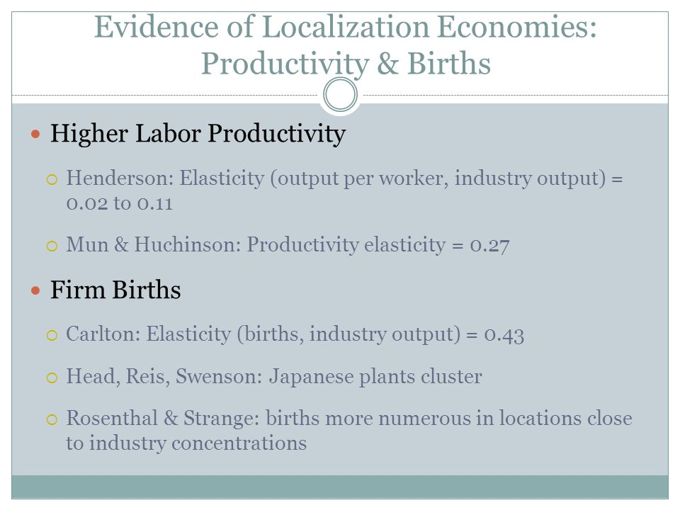 Higher Labor Productivity Henderson: Elasticity (output per worker, industry output) = 0.02 to 0.11 Mun & Huchinson: Productivity elasticity = 0.27 Firm Births Carlton: Elasticity (births, industry output) = 0.43 Head, Reis, Swenson: Japanese plants cluster Rosenthal & Strange: births more numerous in locations close to industry concentrations Evidence of Localization Economies: Productivity & Births