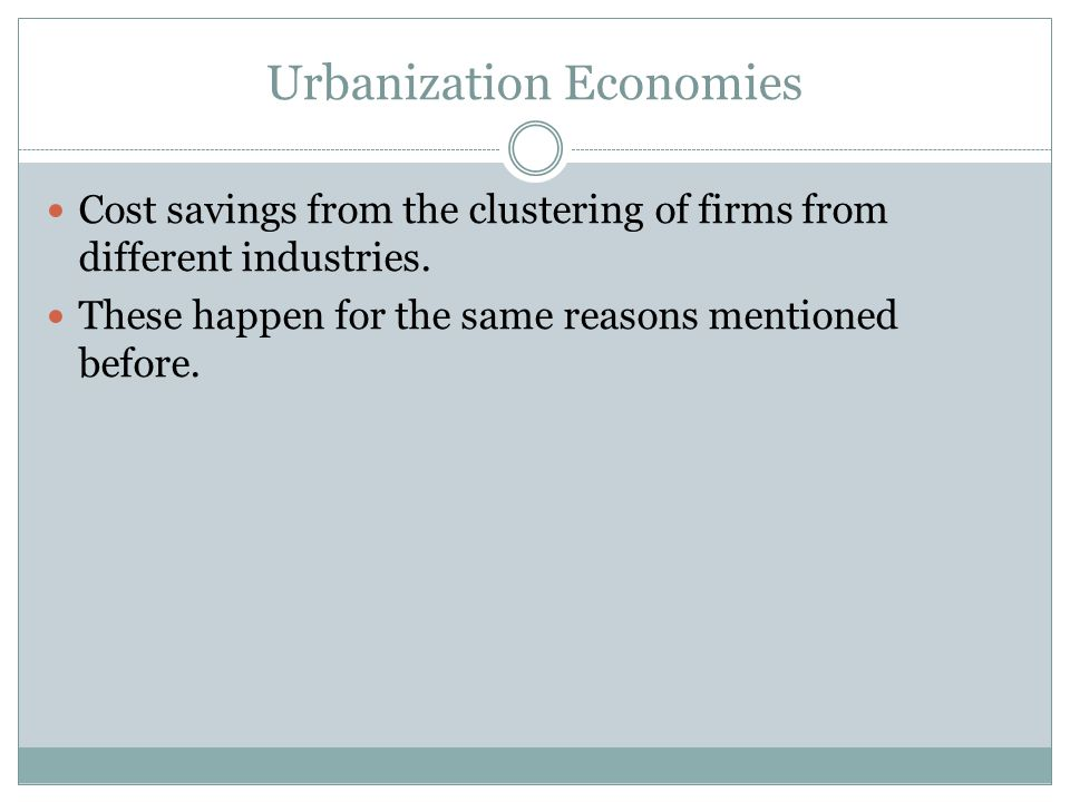 Urbanization Economies Cost savings from the clustering of firms from different industries.