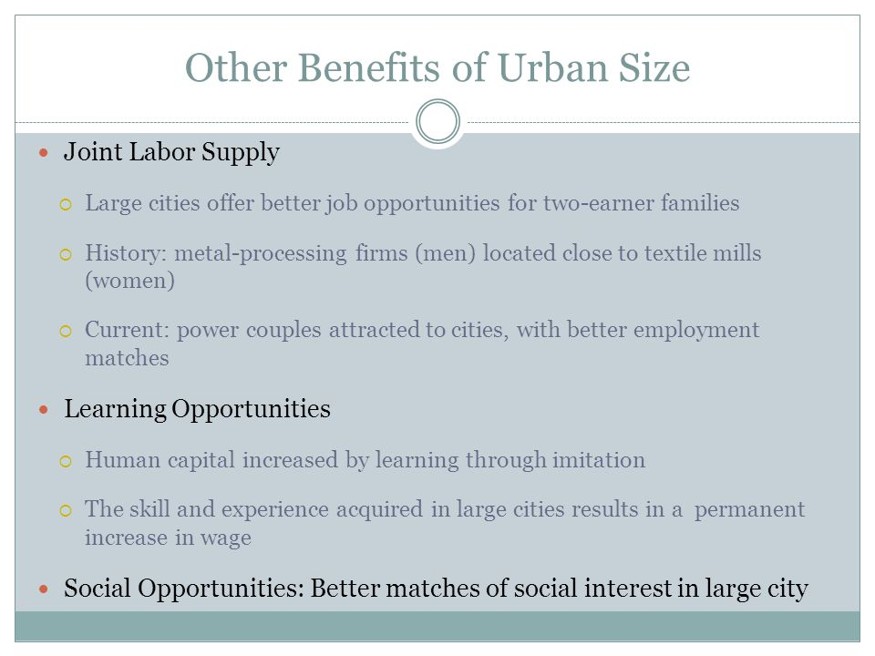 Joint Labor Supply Large cities offer better job opportunities for two-earner families History: metal-processing firms (men) located close to textile mills (women) Current: power couples attracted to cities, with better employment matches Learning Opportunities Human capital increased by learning through imitation The skill and experience acquired in large cities results in a permanent increase in wage Social Opportunities: Better matches of social interest in large city Other Benefits of Urban Size