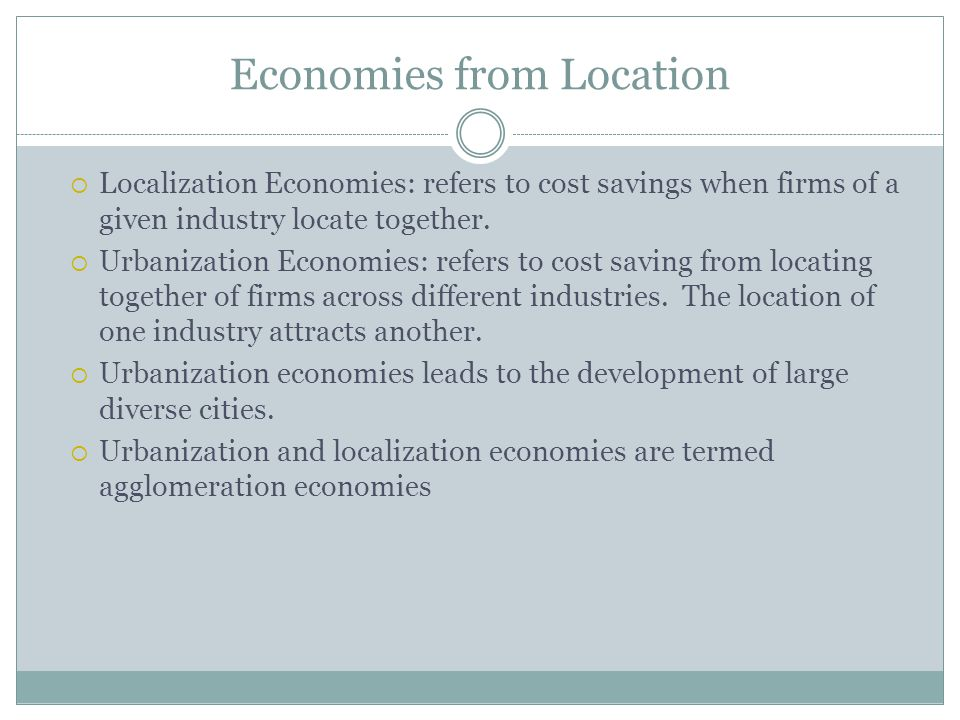 Economies from Location Localization Economies: refers to cost savings when firms of a given industry locate together. Urbanization Economies: refers