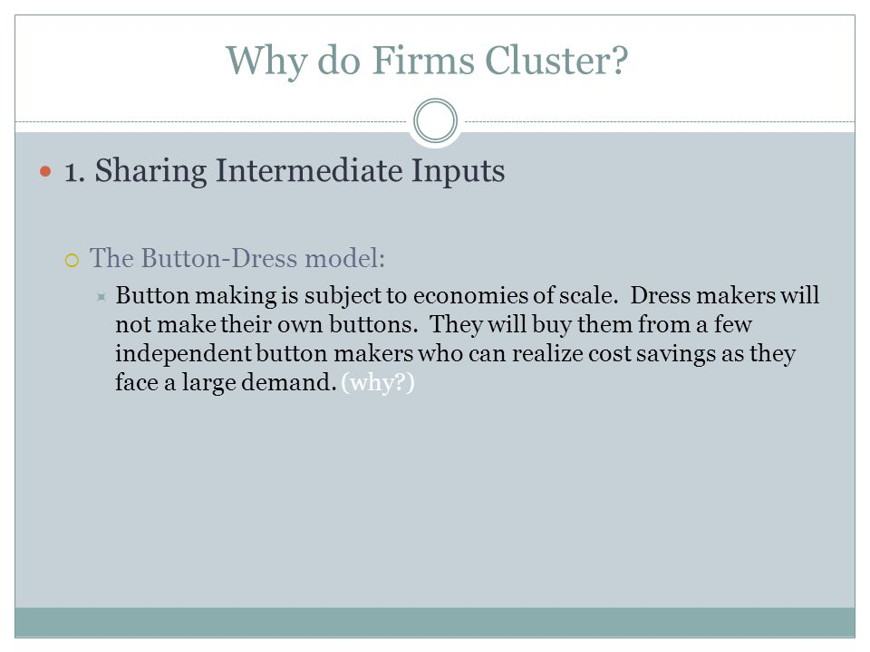 Why do Firms Cluster? 1. Sharing Intermediate Inputs The Button-Dress model: Button making is subject to economies of scale. Dress makers will not mak