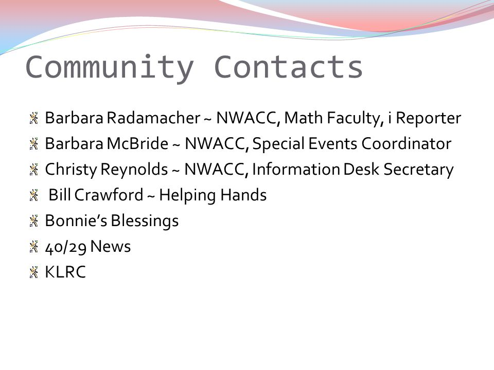Community Contacts Barbara Radamacher ~ NWACC, Math Faculty, i Reporter Barbara McBride ~ NWACC, Special Events Coordinator Christy Reynolds ~ NWACC, Information Desk Secretary Bill Crawford ~ Helping Hands Bonnies Blessings 40/29 News KLRC
