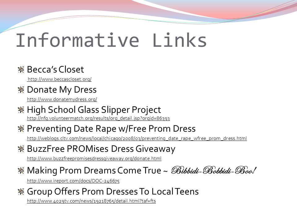 Informative Links Beccas Closet http://www.beccascloset.org/ Donate My Dress http://www.donatemydress.org/ High School Glass Slipper Project http://nfg.volunteermatch.org/results/org_detail.jsp orgid=86393 Preventing Date Rape w/Free Prom Dress http://weblogs.cltv.com/news/local/chicago/2008/03/preventing_date_rape_wfree_prom_dress.html BuzzFree PROMises Dress Giveaway http://www.buzzfreepromisesdressgiveaway.org/donate.html Making Prom Dreams Come True ~ Bibbidi-Bobbidi-Boo.
