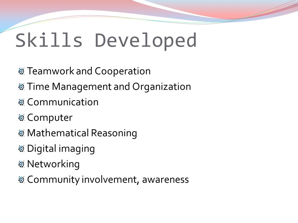 Skills Developed Teamwork and Cooperation Time Management and Organization Communication Computer Mathematical Reasoning Digital imaging Networking Community involvement, awareness