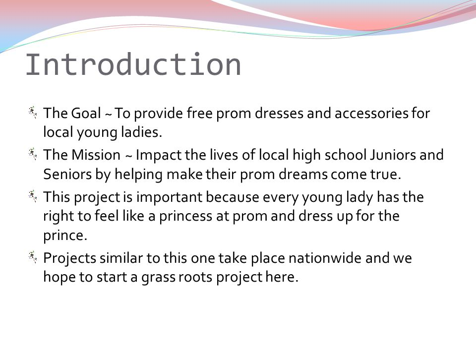 Introduction The Goal ~ To provide free prom dresses and accessories for local young ladies.