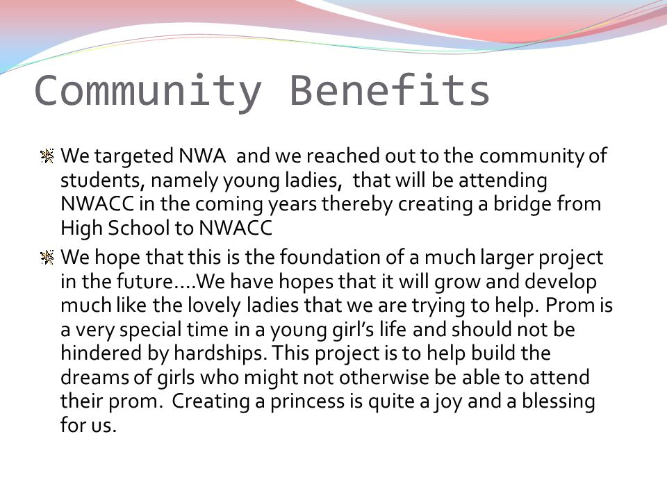 Community Benefits We targeted NWA and we reached out to the community of students, namely young ladies, that will be attending NWACC in the coming years thereby creating a bridge from High School to NWACC We hope that this is the foundation of a much larger project in the future….We have hopes that it will grow and develop much like the lovely ladies that we are trying to help.