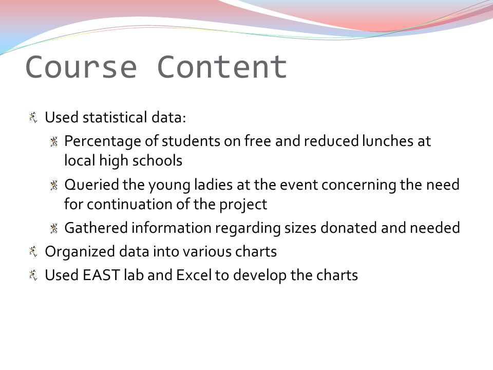 Course Content Used statistical data: Percentage of students on free and reduced lunches at local high schools Queried the young ladies at the event concerning the need for continuation of the project Gathered information regarding sizes donated and needed Organized data into various charts Used EAST lab and Excel to develop the charts
