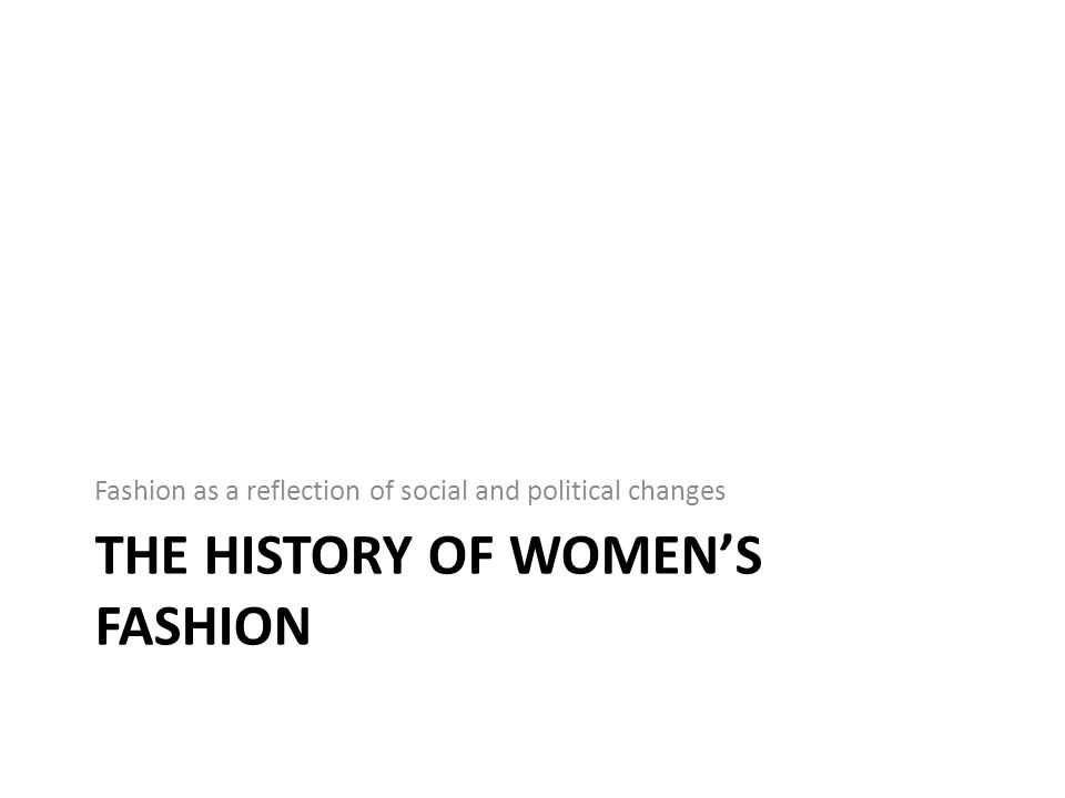 THE HISTORY OF WOMENS FASHION Fashion as a reflection of social and political changes