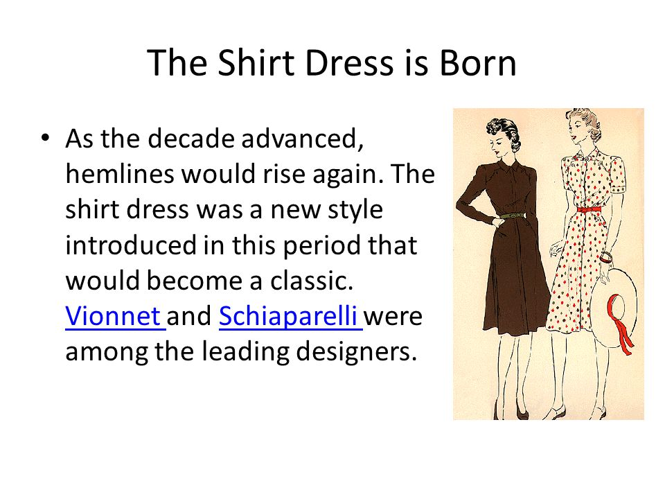 The Shirt Dress is Born As the decade advanced, hemlines would rise again. The shirt dress was a new style introduced in this period that would become