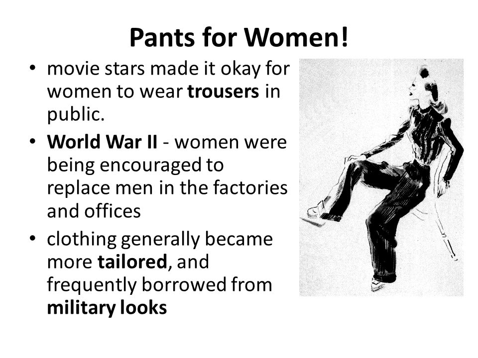 Pants for Women! movie stars made it okay for women to wear trousers in public. World War II - women were being encouraged to replace men in the facto