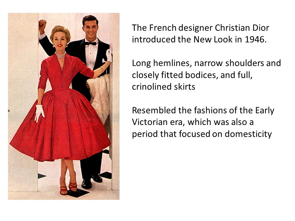 The French designer Christian Dior introduced the New Look in 1946. Long hemlines, narrow shoulders and closely fitted bodices, and full, crinolined s